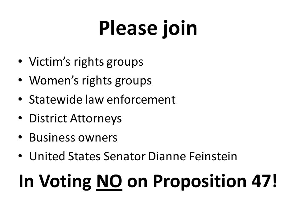 Please join Victim's rights groups Women's rights groups Statewide law enforcement District Attorneys Business owners United States Senator Dianne Feinstein In Voting NO on Proposition 47!