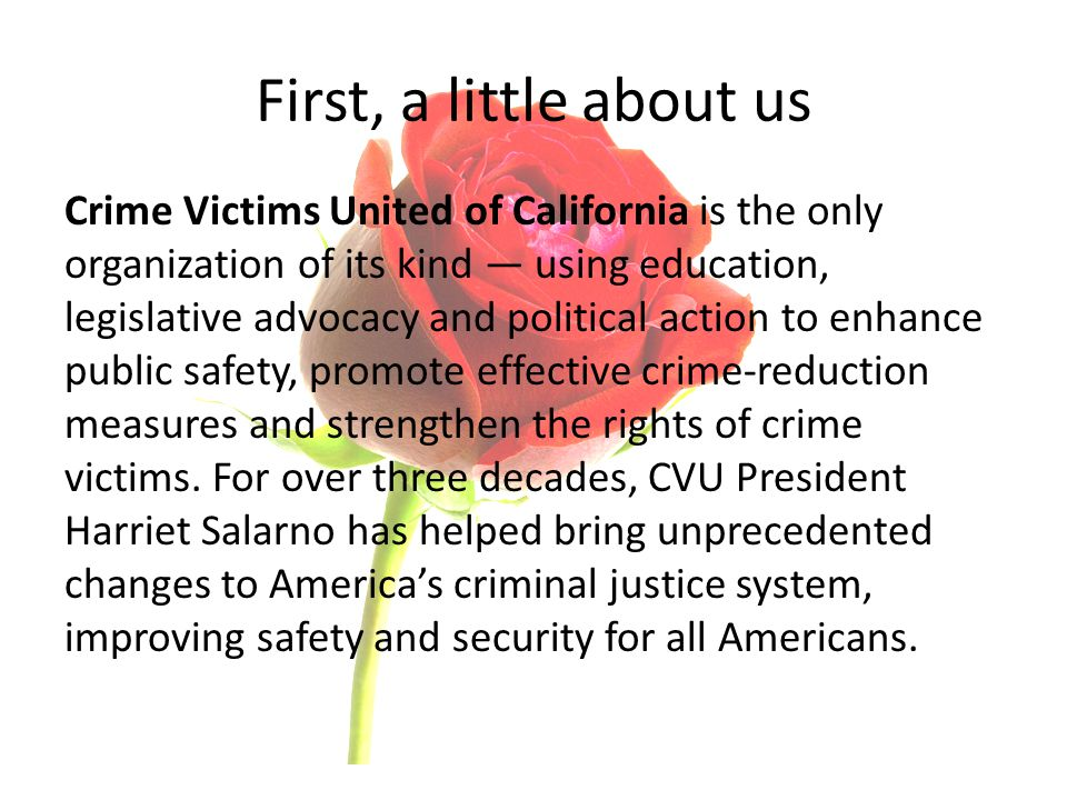 First, a little about us Crime Victims United of California is the only organization of its kind — using education, legislative advocacy and political action to enhance public safety, promote effective crime-reduction measures and strengthen the rights of crime victims.
