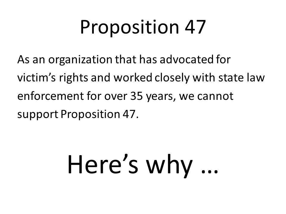 Proposition 47 As an organization that has advocated for victim's rights and worked closely with state law enforcement for over 35 years, we cannot support Proposition 47.