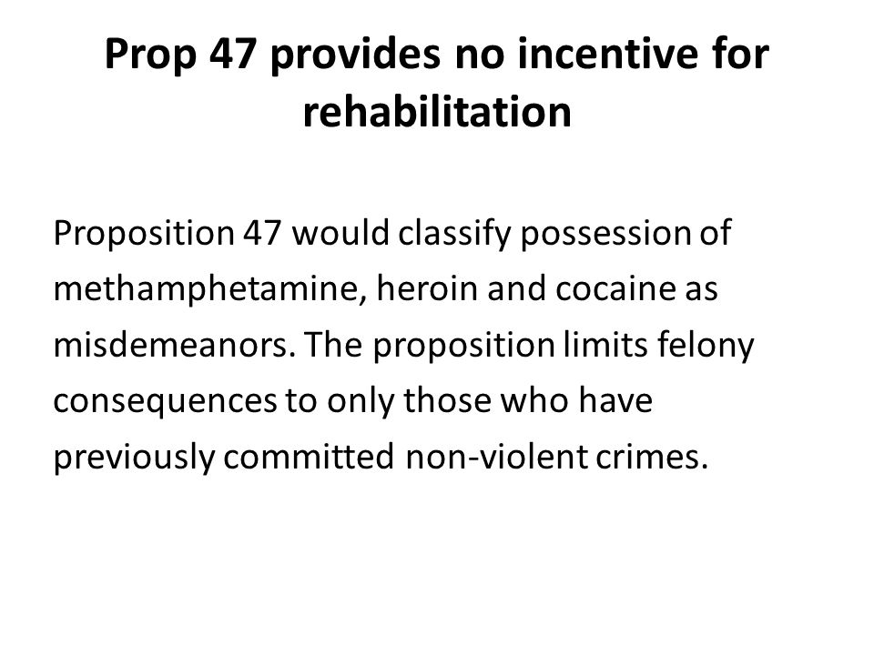 Prop 47 provides no incentive for rehabilitation Proposition 47 would classify possession of methamphetamine, heroin and cocaine as misdemeanors.