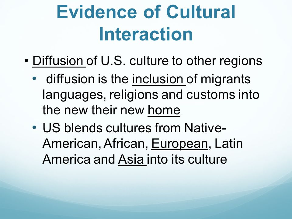 Evidence of Cultural Interaction Diffusion of U.S. culture to other regions diffusion is the inclusion of migrants languages, religions and customs in