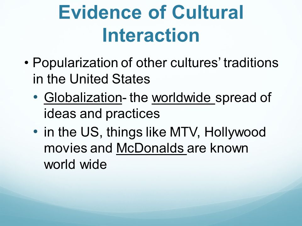Evidence of Cultural Interaction Popularization of other cultures' traditions in the United States Globalization- the worldwide spread of ideas and pr