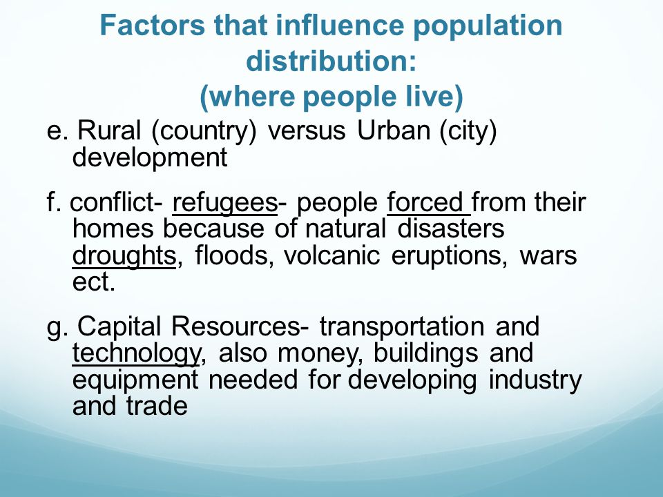 Factors that influence population distribution: (where people live) e. Rural (country) versus Urban (city) development f. conflict- refugees- people f