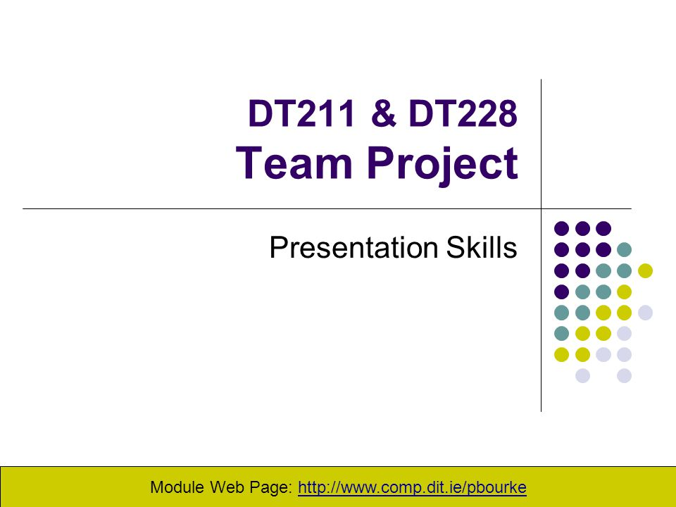 DT211 & DT228 Team Project Presentation Skills Module Web Page: http://www.comp.dit.ie/pbourke