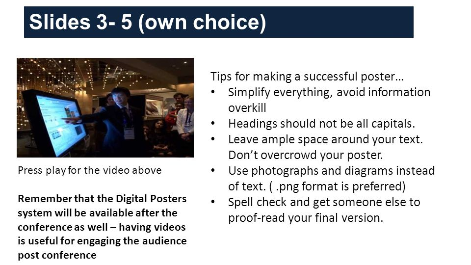 Slides 3- 5 (own choice) Tips for making a successful poster… Simplify everything, avoid information overkill Headings should not be all capitals.