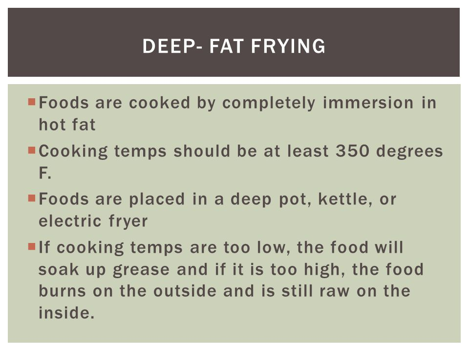  Foods are cooked by completely immersion in hot fat  Cooking temps should be at least 350 degrees F.