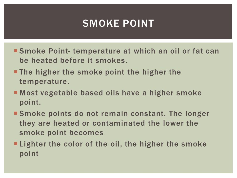  Smoke Point- temperature at which an oil or fat can be heated before it smokes.