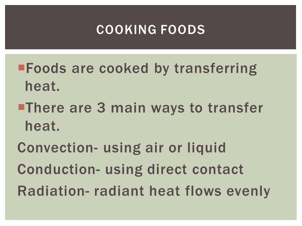  Foods are cooked by transferring heat.  There are 3 main ways to transfer heat.