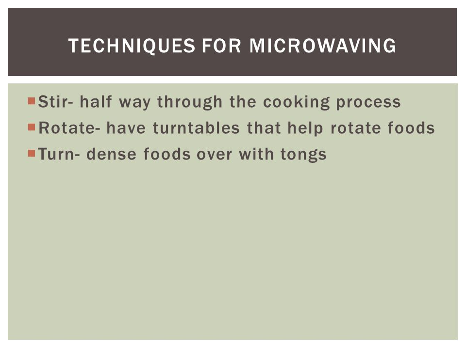  Stir- half way through the cooking process  Rotate- have turntables that help rotate foods  Turn- dense foods over with tongs TECHNIQUES FOR MICROWAVING