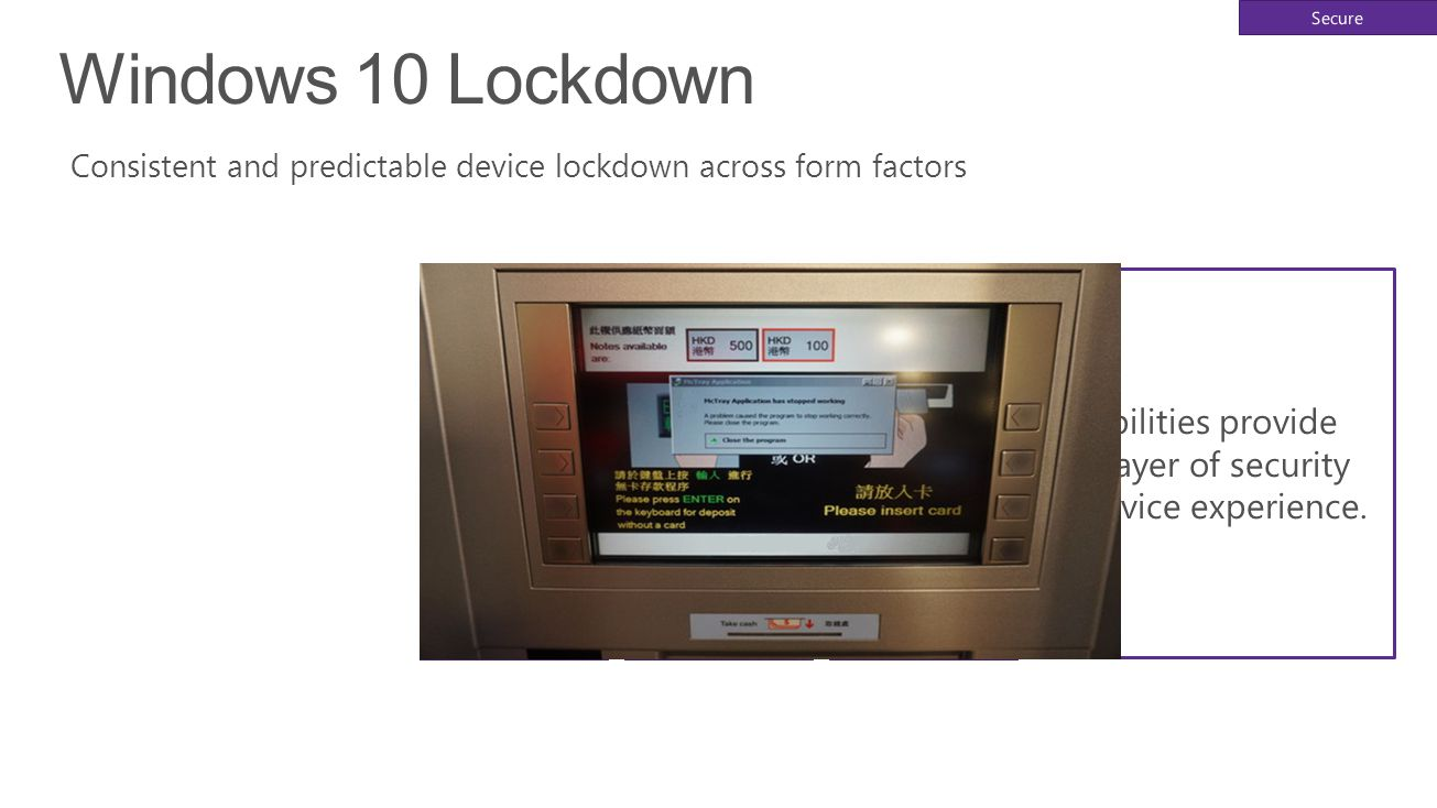 Windows 10 Lockdown Consistent and predictable device lockdown across form factors Advanced lockdown capabilities provide IoT devices with an extra la