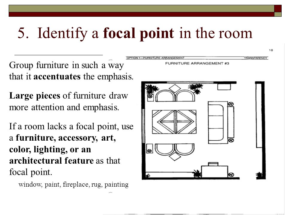 5. Identify a focal point in the room Group furniture in such a way that it accentuates the emphasis. Large pieces of furniture draw more attention an