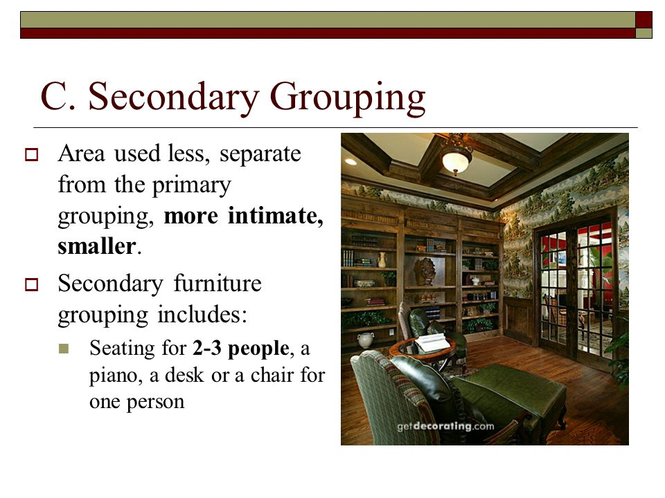 C. Secondary Grouping  Area used less, separate from the primary grouping, more intimate, smaller.
