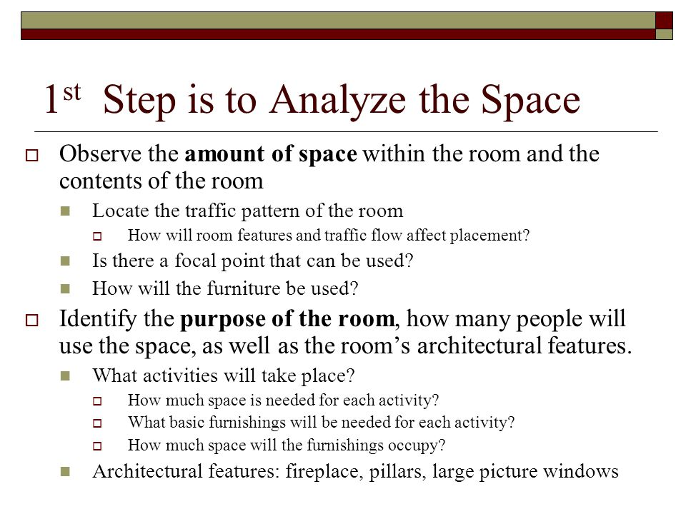 1 st Step is to Analyze the Space  Observe the amount of space within the room and the contents of the room Locate the traffic pattern of the room  How will room features and traffic flow affect placement.