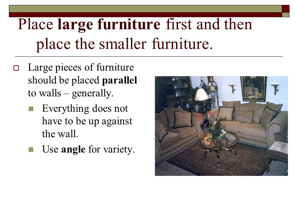 Place large furniture first and then place the smaller furniture.