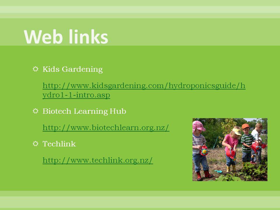  Kids Gardening http://www.kidsgardening.com/hydroponicsguide/h ydro1-1-intro.asp  Biotech Learning Hub http://www.biotechlearn.org.nz/  Techlink h