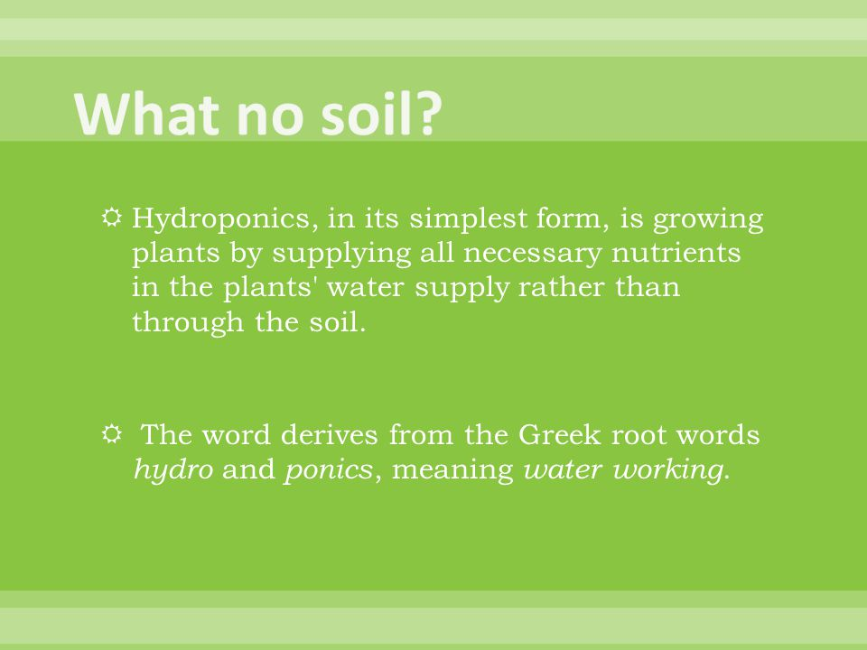  Hydroponics, in its simplest form, is growing plants by supplying all necessary nutrients in the plants water supply rather than through the soil.