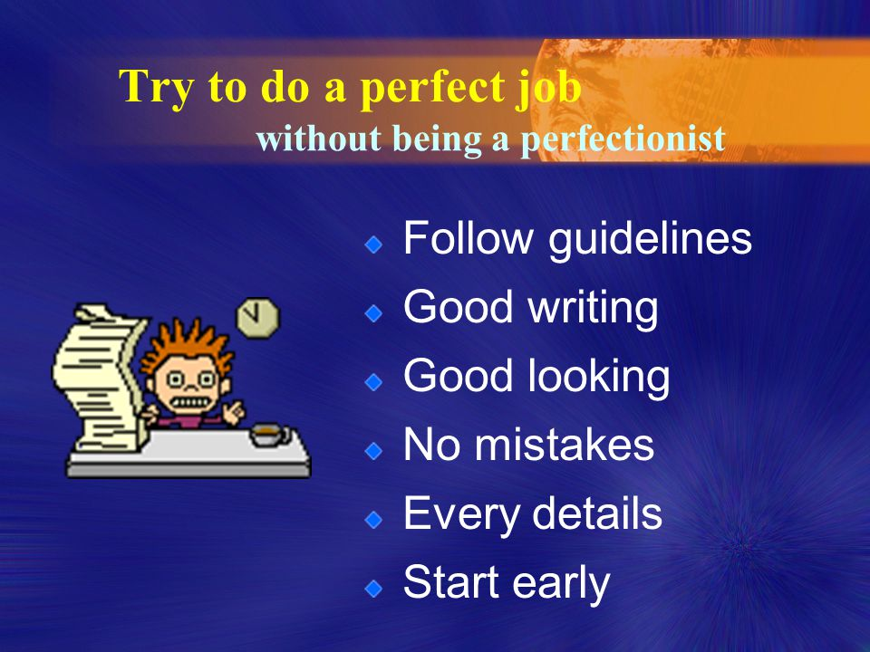 Try to do a perfect job Follow guidelines Good writing Good looking No mistakes Every details Start early without being a perfectionist