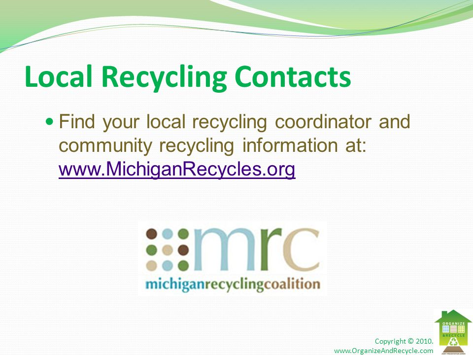 Local Recycling Contacts Find your local recycling coordinator and community recycling information at: www.MichiganRecycles.org www.MichiganRecycles.org Copyright © 2010.