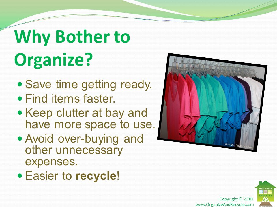 Why Bother to Organize. Save time getting ready. Find items faster.