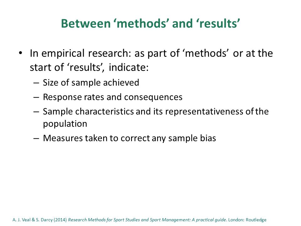 Between 'methods' and 'results' In empirical research: as part of 'methods' or at the start of 'results', indicate: – Size of sample achieved – Response rates and consequences – Sample characteristics and its representativeness of the population – Measures taken to correct any sample bias A.