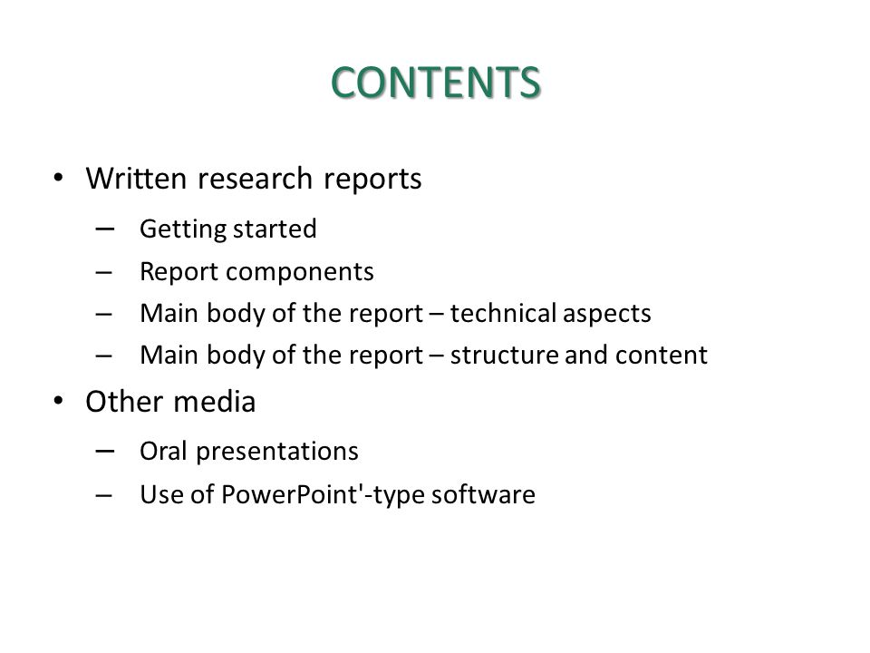 CONTENTS Written research reports – Getting started – Report components – Main body of the report – technical aspects – Main body of the report – structure and content Other media – Oral presentations – Use of PowerPoint -type software