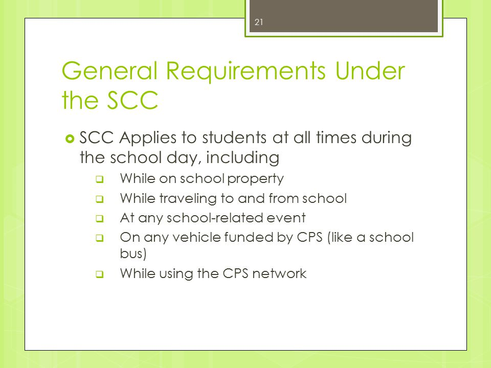 General Requirements Under the SCC  SCC Applies to students at all times during the school day, including  While on school property  While traveling to and from school  At any school-related event  On any vehicle funded by CPS (like a school bus)  While using the CPS network 21