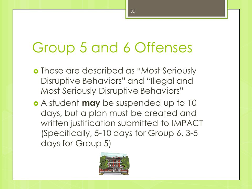 Group 5 and 6 Offenses  These are described as Most Seriously Disruptive Behaviors and Illegal and Most Seriously Disruptive Behaviors  A student may be suspended up to 10 days, but a plan must be created and written justification submitted to IMPACT (Specifically, 5-10 days for Group 6, 3-5 days for Group 5) 25