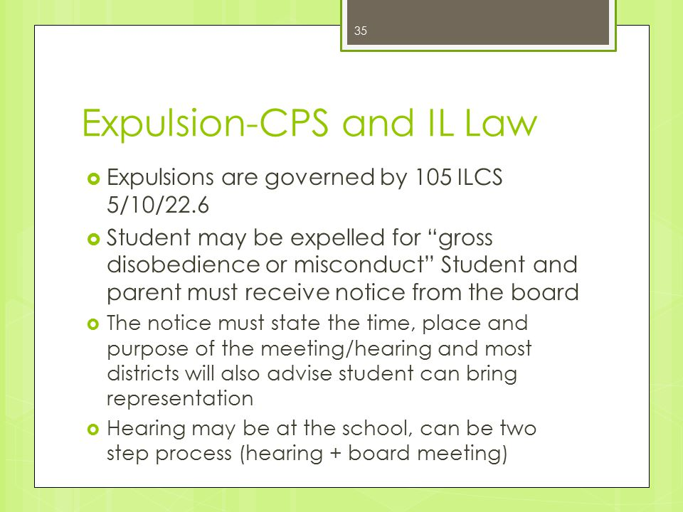 Expulsion-CPS and IL Law  Expulsions are governed by 105 ILCS 5/10/22.6  Student may be expelled for gross disobedience or misconduct Student and parent must receive notice from the board  The notice must state the time, place and purpose of the meeting/hearing and most districts will also advise student can bring representation  Hearing may be at the school, can be two step process (hearing + board meeting) 35
