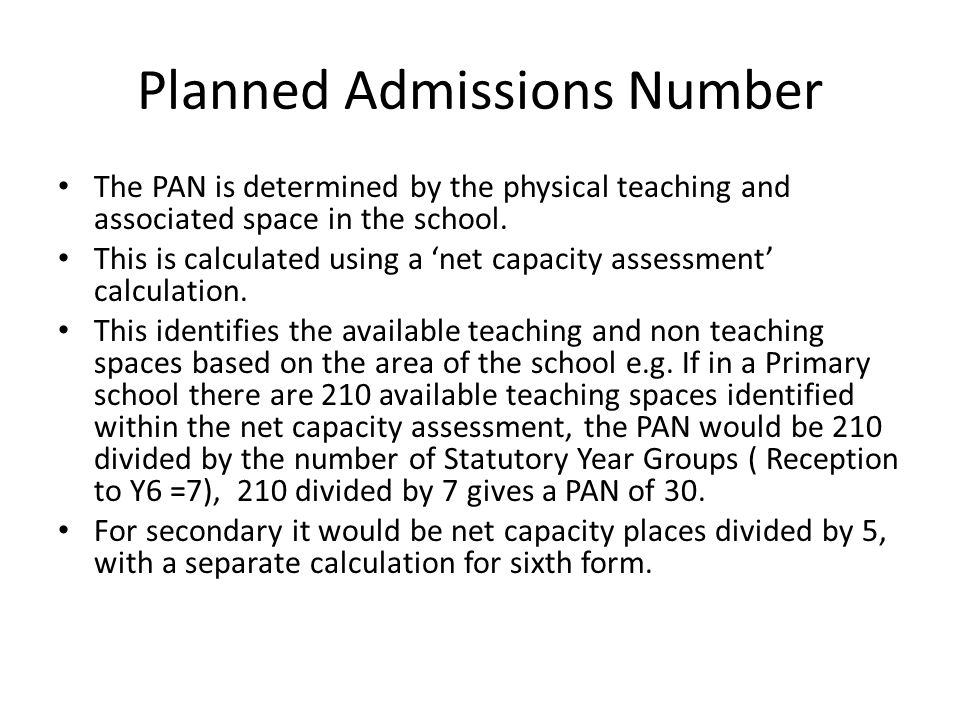 Planned Admissions Number The PAN is determined by the physical teaching and associated space in the school.