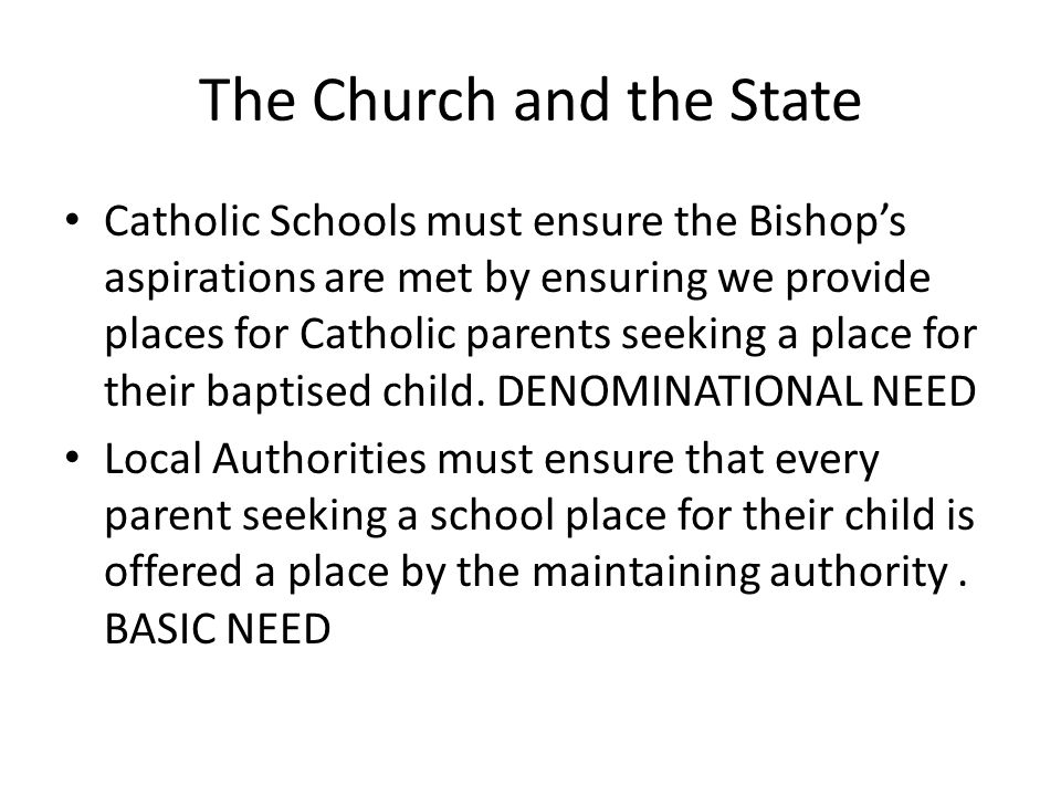 The Church and the State Catholic Schools must ensure the Bishop's aspirations are met by ensuring we provide places for Catholic parents seeking a place for their baptised child.