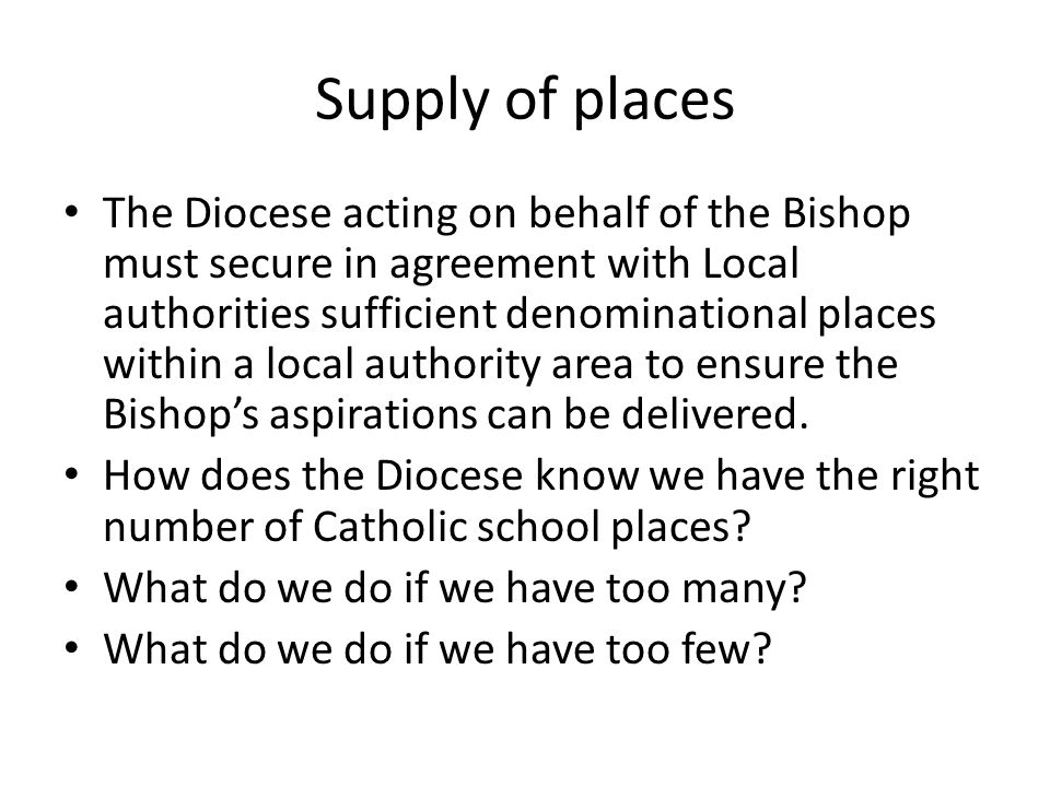 Supply of places The Diocese acting on behalf of the Bishop must secure in agreement with Local authorities sufficient denominational places within a local authority area to ensure the Bishop's aspirations can be delivered.