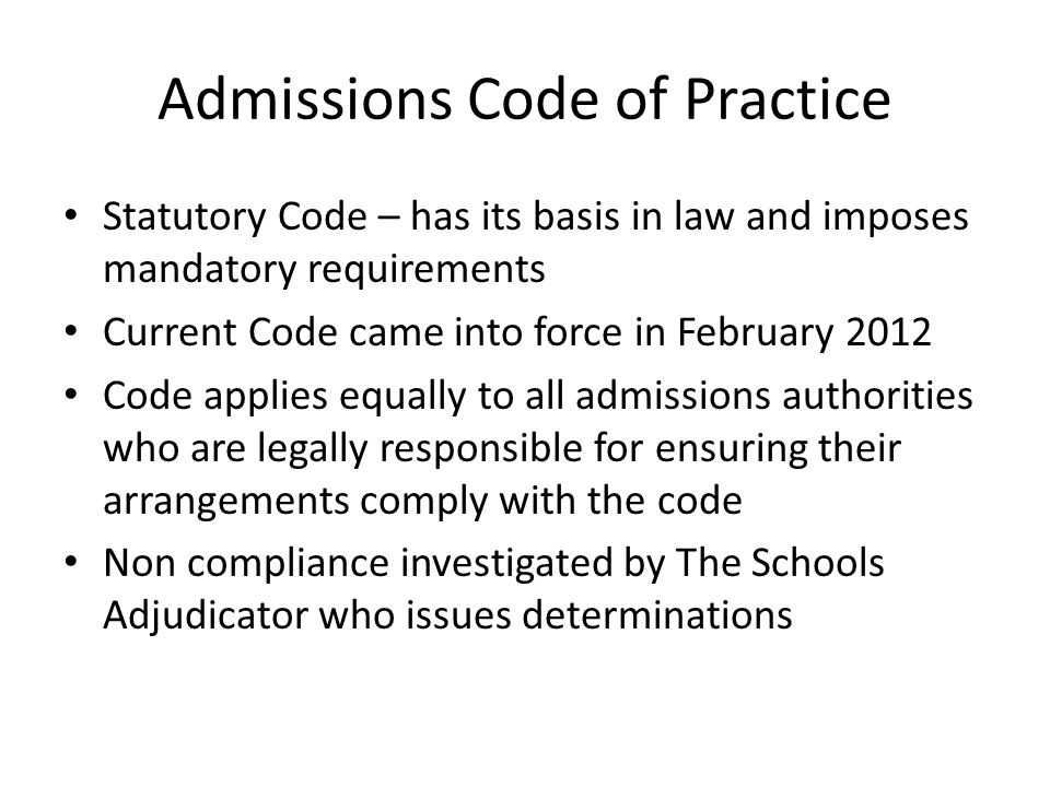 Admissions Code of Practice Statutory Code – has its basis in law and imposes mandatory requirements Current Code came into force in February 2012 Code applies equally to all admissions authorities who are legally responsible for ensuring their arrangements comply with the code Non compliance investigated by The Schools Adjudicator who issues determinations