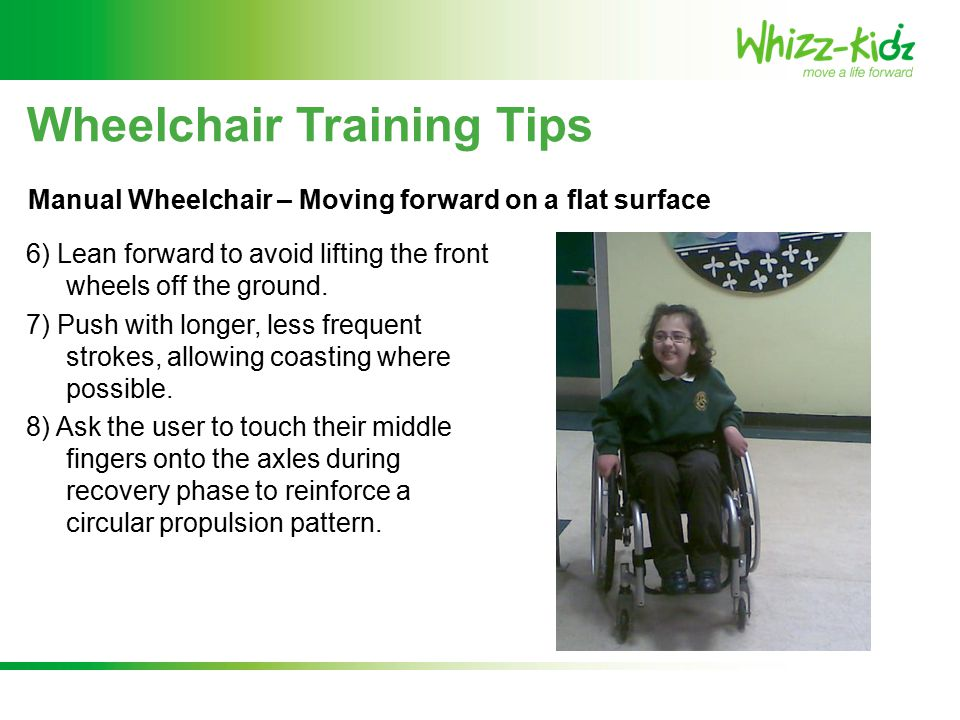 Wheelchair Training Tips 6) Lean forward to avoid lifting the front wheels off the ground.
