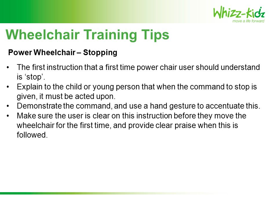 Wheelchair Training Tips The first instruction that a first time power chair user should understand is 'stop'.