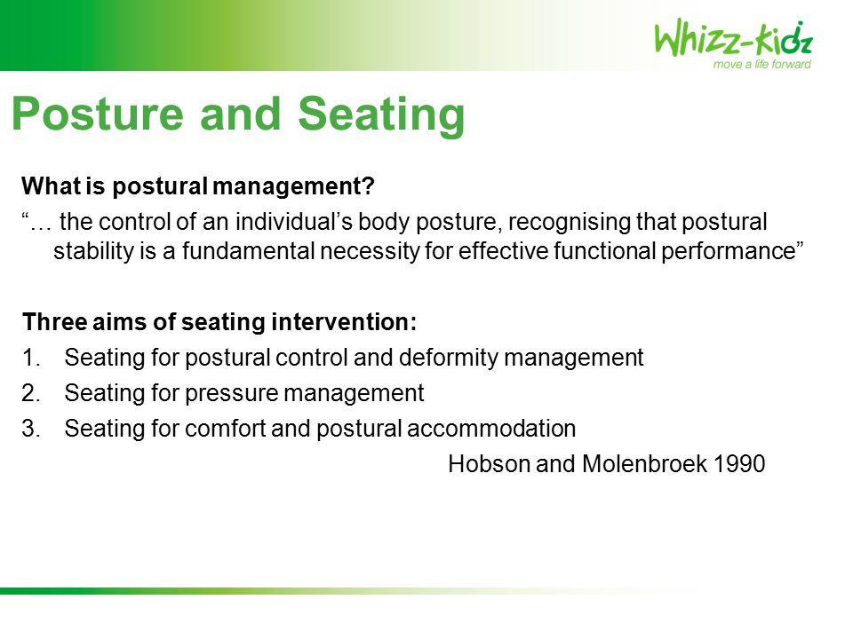 Importance of Postural Management It is vital that children and young people who are seated in their wheelchairs for long periods at a time recognise: 1.how important posture is 2.the influence it has on their everyday functioning 3.the problems it can cause 4.their reduced ability to change their own position, as well as the affects of tone and gravity, can lead to serious secondary complications.