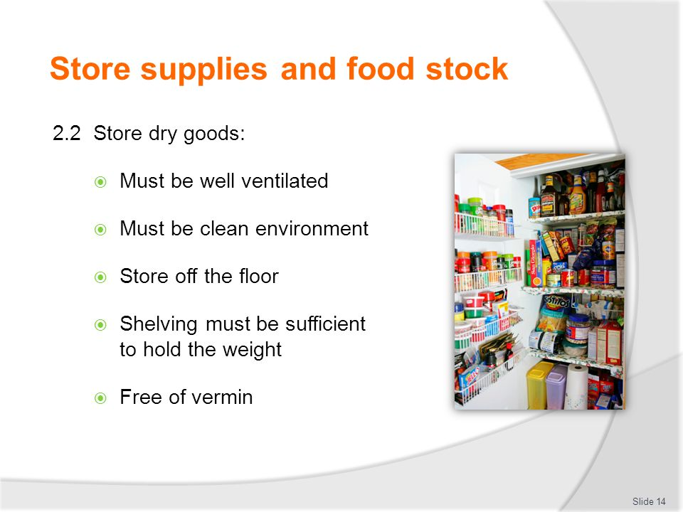 Store supplies and food stock 2.2 Store dry goods:  Must be well ventilated  Must be clean environment  Store off the floor  Shelving must be suff