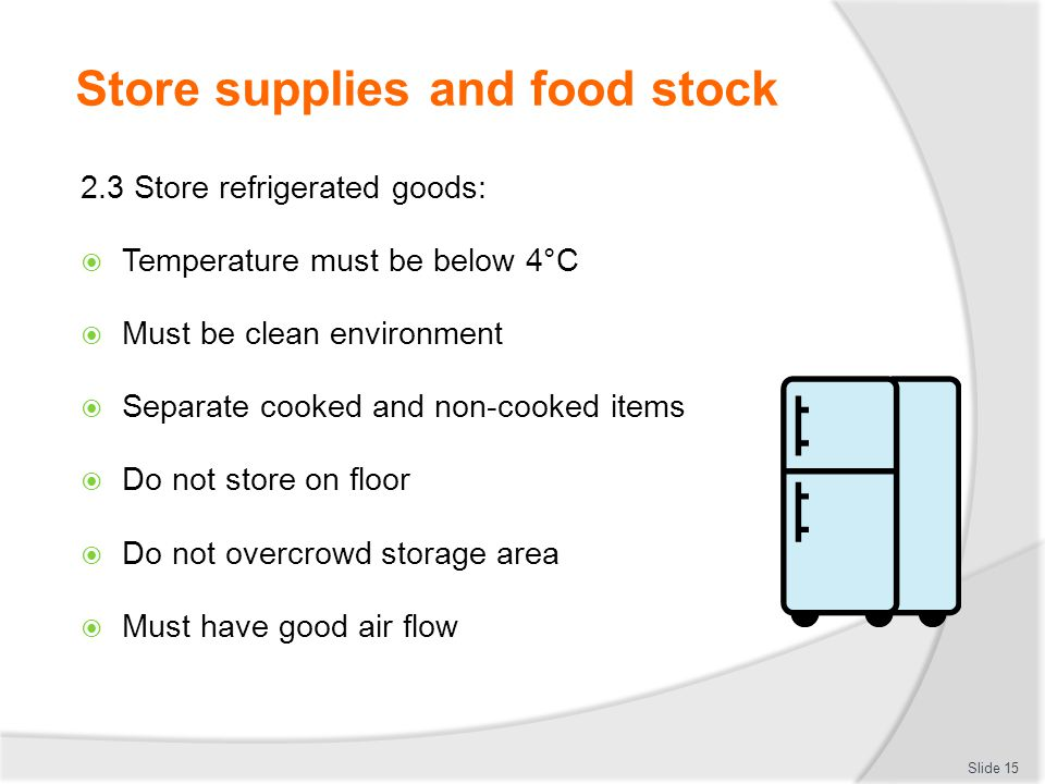 Store supplies and food stock 2.3 Store refrigerated goods:  Temperature must be below 4°C  Must be clean environment  Separate cooked and non-cook