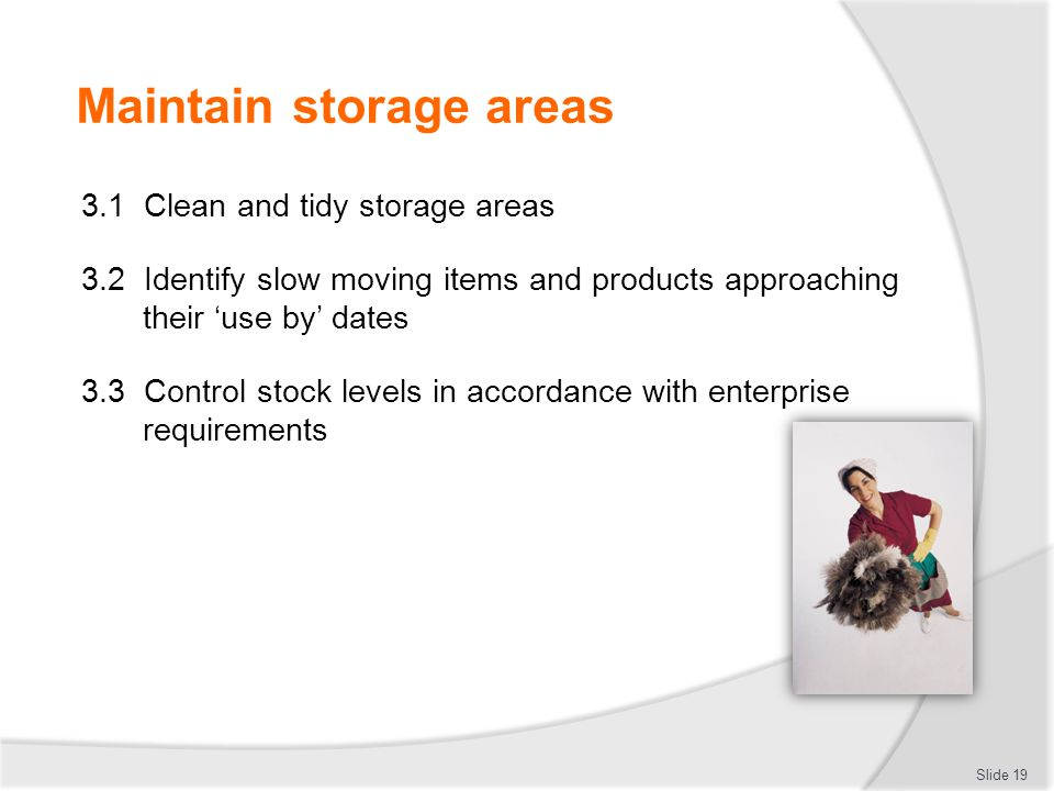 Maintain storage areas 3.1 Clean and tidy storage areas 3.2 Identify slow moving items and products approaching their 'use by' dates 3.3 Control stock