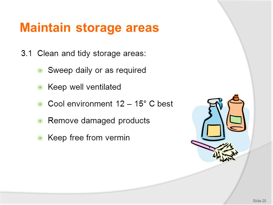 Maintain storage areas 3.1 Clean and tidy storage areas:  Sweep daily or as required  Keep well ventilated  Cool environment 12 – 15° C best  Remo