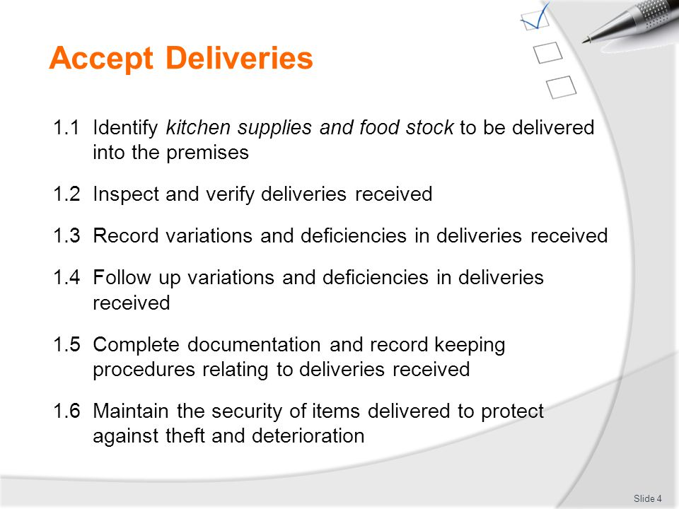 Accept Deliveries 1.1 Identify kitchen supplies and food stock to be delivered into the premises 1.2 Inspect and verify deliveries received 1.3 Record
