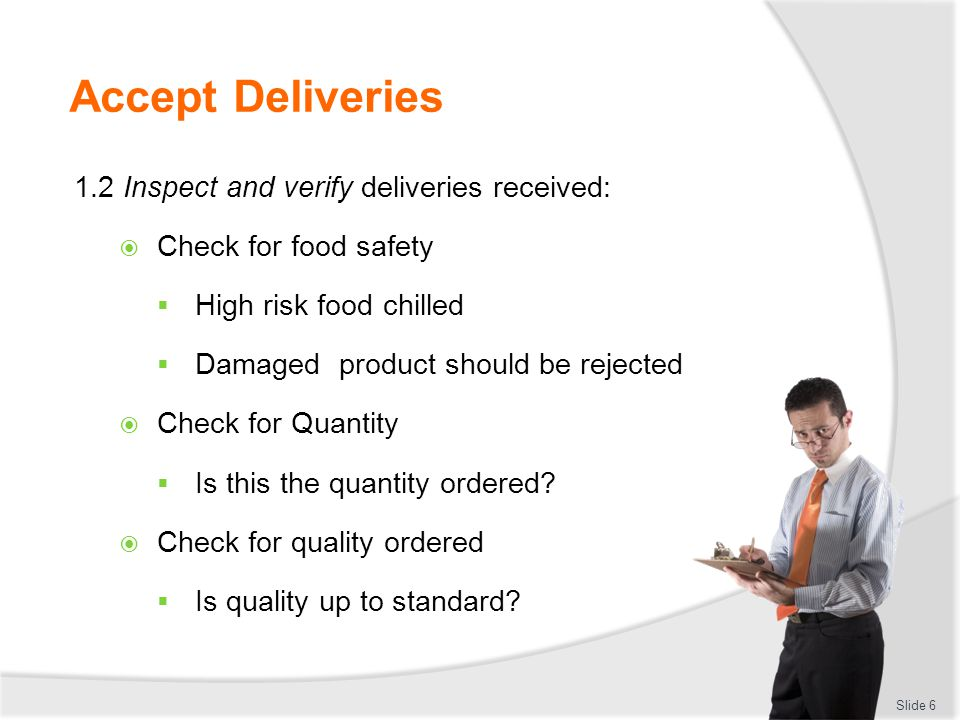 Accept Deliveries 1.2 Inspect and verify deliveries received:  Check for food safety  High risk food chilled  Damaged product should be rejected 