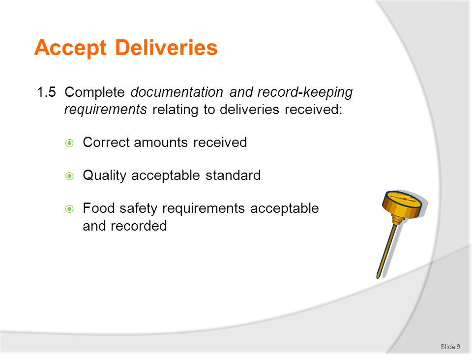 Accept Deliveries 1.5 Complete documentation and record-keeping requirements relating to deliveries received:  Correct amounts received  Quality acc