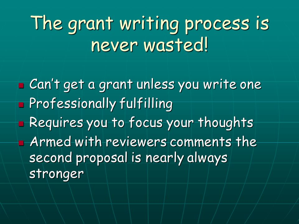 The grant writing process is never wasted! Can't get a grant unless you write one Can't get a grant unless you write one Professionally fulfilling Pro