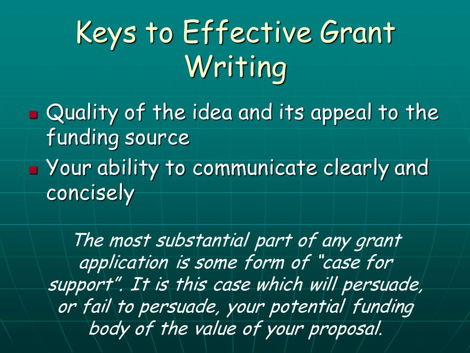Keys to Effective Grant Writing Quality of the idea and its appeal to the funding source Quality of the idea and its appeal to the funding source Your