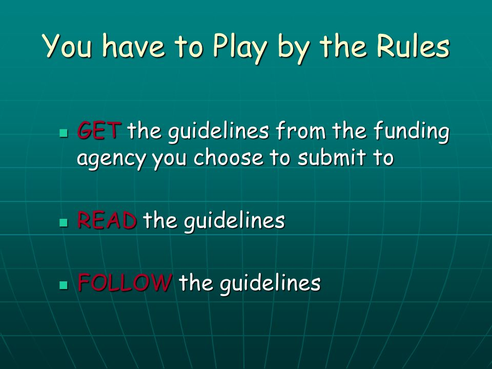 You have to Play by the Rules GET the guidelines from the funding agency you choose to submit to GET the guidelines from the funding agency you choose