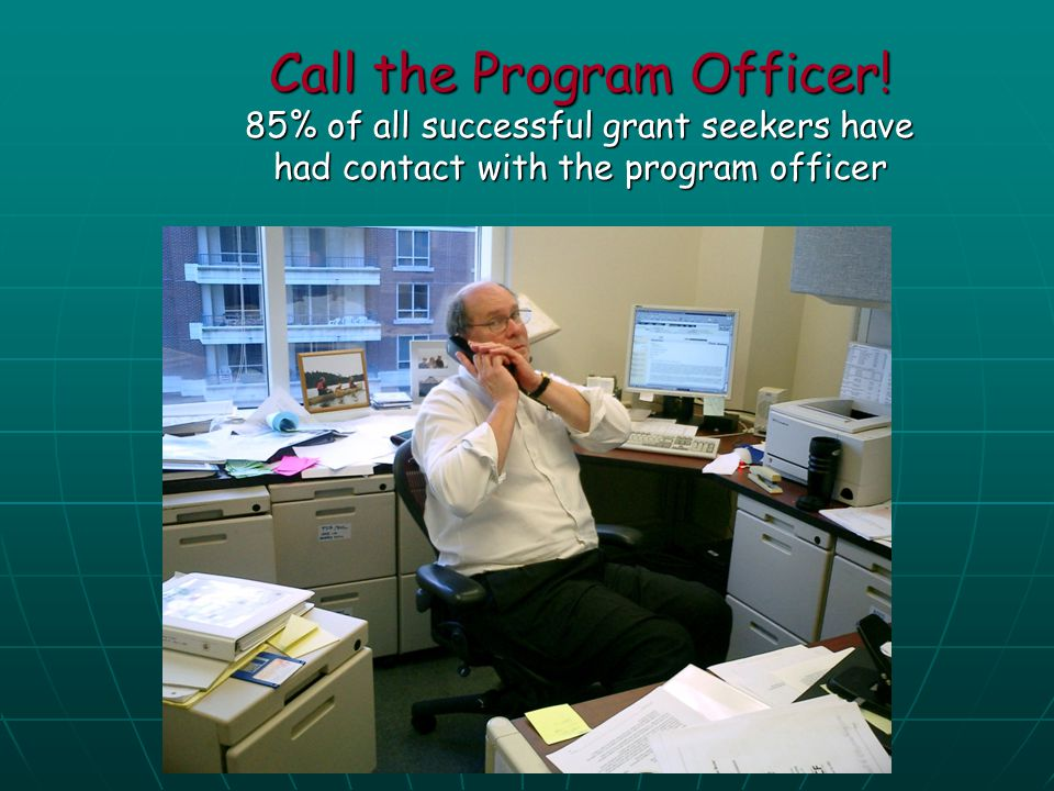 Call the Program Officer! 85% of all successful grant seekers have had contact with the program officer