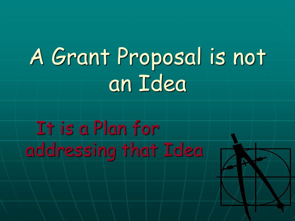 A Grant Proposal is not an Idea It is a Plan for addressing that Idea It is a Plan for addressing that Idea