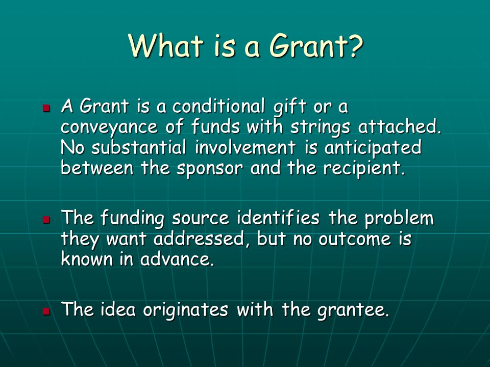 What is a Grant? A Grant is a conditional gift or a conveyance of funds with strings attached. No substantial involvement is anticipated between the s