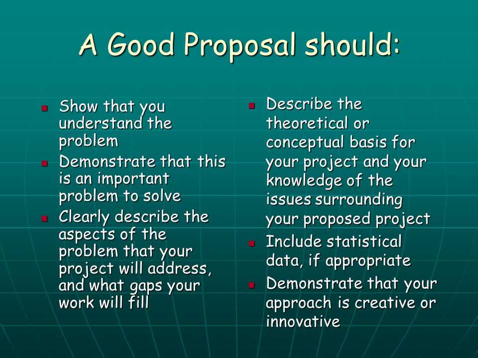 A Good Proposal should: Show that you understand the problem Show that you understand the problem Demonstrate that this is an important problem to sol