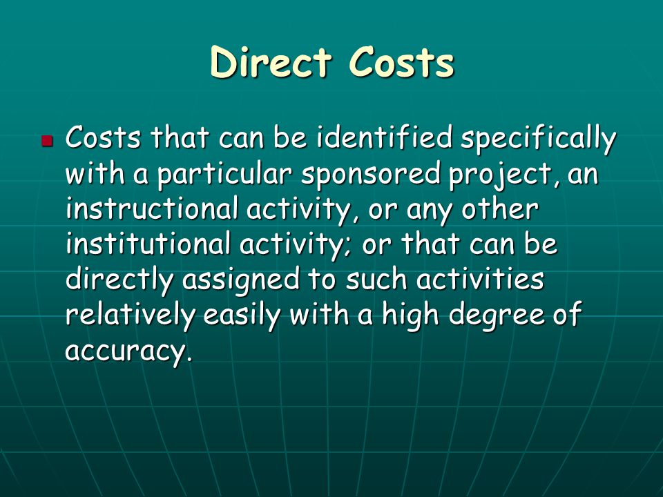 Direct Costs Costs that can be identified specifically with a particular sponsored project, an instructional activity, or any other institutional acti